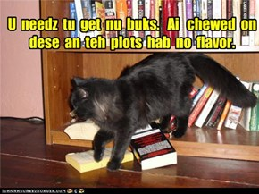 U  needz  tu  get  nu  buks.   Ai   chewed  on  dese  an  teh  plots  hab  no  flavor.