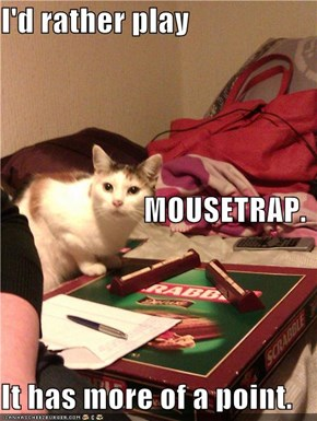 I'd rather play                         MOUSETRAP. It has more of a point.