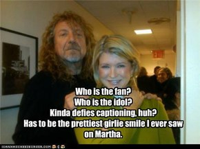 Who is the fan? Who is the idol? Kinda defies captioning, huh? Has to be the prettiest girlie smile I ever saw on Martha.