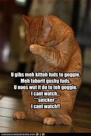 U gibs meh kitteh fuds to goggie. Meh faborit gushy fuds. U noes wut it do to teh goggie. I cant watch... ***snicker** I cant watch!!