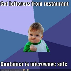 Get leftovers from restaurant  Container is microwave safe