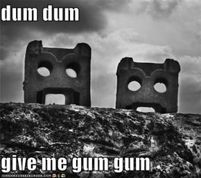 dum dum  give me gum gum