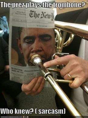 The prez plays the trombone?  Who knew? ( sarcasm)