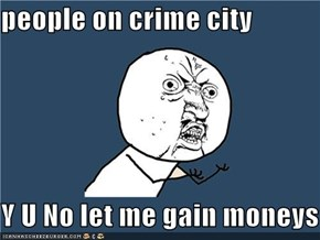 people on crime city  Y U No let me gain moneys?