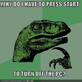 WHY DO I HAVE TO PRESS START  TO TURN OFF THE PC?