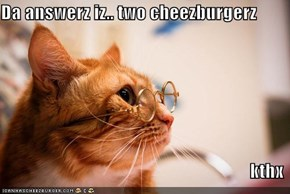 Da answerz iz.. two cheezburgerz  kthx