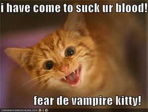 i have come to suck ur blood!!  fear de vampire kitty!