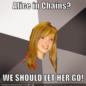 Alice in Chains?     WE SHOULD LET HER GO!
