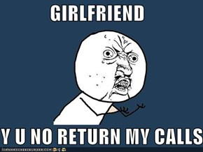 GIRLFRIEND  Y U NO RETURN MY CALLS