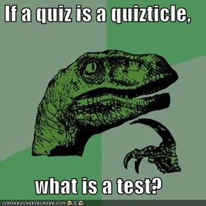 If a quiz is a quizticle,  what is a test?