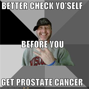 BETTER CHECK YO'SELF BEFORE YOU GET PROSTATE CANCER