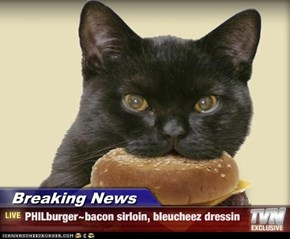 Breaking News - PHILburger~bacon sirloin, bleucheez dressin