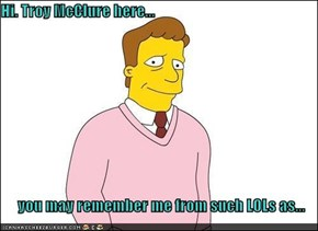 Hi. Troy McClure here...  you may remember me from such LOLs as...