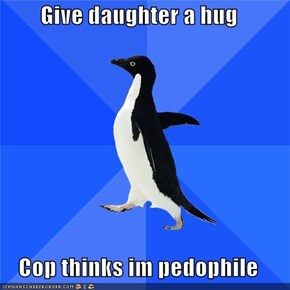 Give daughter a hug  Cop thinks im pedophile