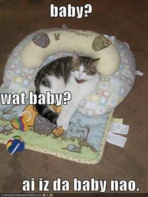 baby? wat baby? ai iz da baby nao.