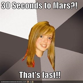 30 Seconds to Mars?!  That's fast!!