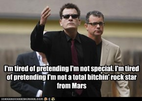 I'm tired of pretending I'm not special. I'm tired of pretending I'm not a total bitchin' rock star from Mars