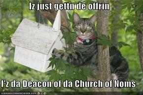 Iz just gettn de offrin  I'z da Deacon of da Church of Noms