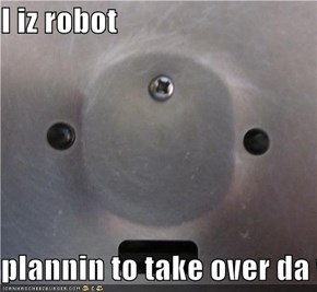 I iz robot  plannin to take over da world
