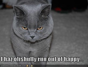 I haz ofishully run out of happy...
