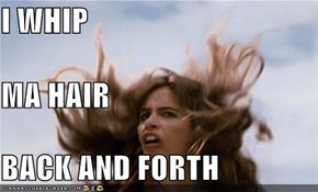 I WHIP MA HAIR BACK AND FORTH