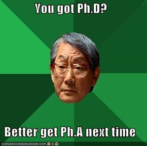 You got Ph.D?  Better get Ph.A next time