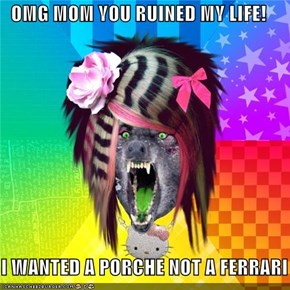 OMG MOM YOU RUINED MY LIFE!  I WANTED A PORCHE NOT A FERRARI