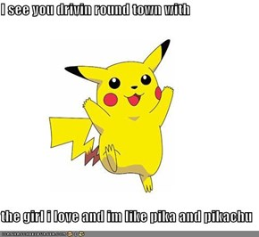 I see you drivin round town with  the girl i love and im like pika and pikachu