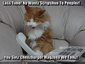 Lass Time! No Wantz Scripshun To Peeplez!  You Gotz Cheezburger Magzeen We Talkz!