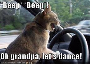 *Beep* *Beep*!  Ok grandpa, let's dance!