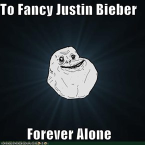 To Fancy Justin Bieber  Forever Alone