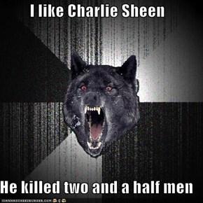 I like Charlie Sheen  He killed two and a half men