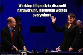 Working diligently to discredit hardworking, intelligent women everywhere.