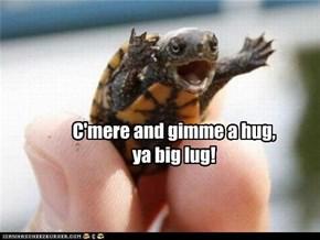 C'mere and gimme a hug, ya big lug!