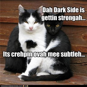 Dah Dark Side is gettin strongah...