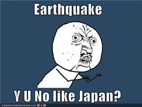 Earthquake  Y U No like Japan?