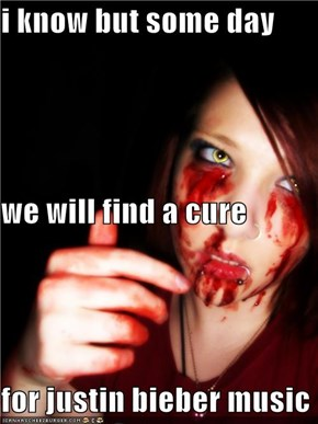 i know but some day we will find a cure for justin bieber music