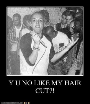 Y U NO LIKE MY HAIR CUT?!