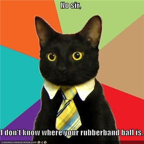 No sir,  I don't know where your rubberband ball is.