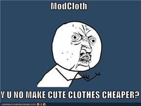 ModCloth  Y U NO MAKE CUTE CLOTHES CHEAPER?