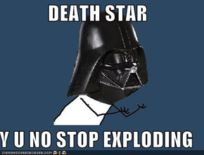 DEATH STAR  Y U NO STOP EXPLODING