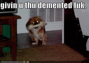 givin u thu demented luk.