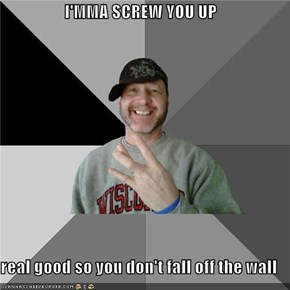 I'MMA SCREW YOU UP  real good so you don't fall off the wall