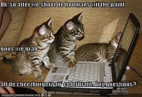 Ok, so after we shoot de hoomans wif the paint guns, we grab  all de cheezburgerz an' celerbrate. Any questions?
