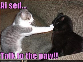 Ai sed...  Talk to the paw!!
