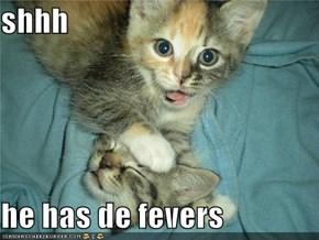 shhh  he has de fevers