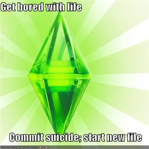 Get bored with life  Commit suicide; start new file