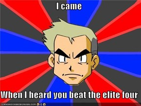 I came  When I heard you beat the elite four