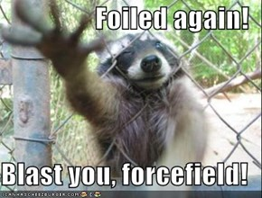 Foiled again!  Blast you, forcefield!