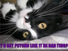 Y U SAY PSYCHO LIEK IT BE BAD TING?
